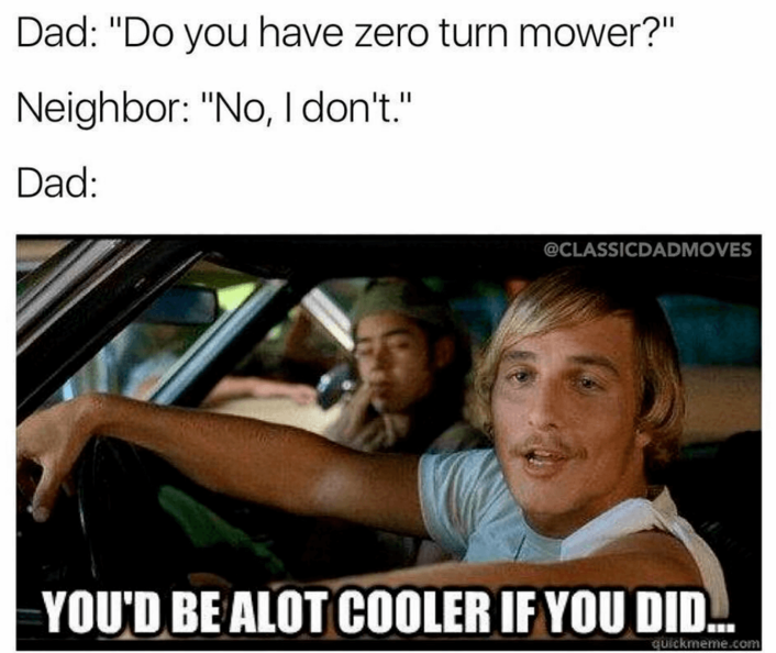 Lawn Mower Meme  If you are a trying to be more fun to be around, get a zero-turn mower. The only thing that can make you cooler than buying a zero-turn mower, is to hire a lawn pro through GreenPal.