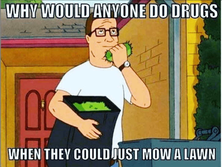 Lawn Mowing Meme  No one knows how to put the care in lawn care like Hank Hill. Why would you smoke grass when you could just cut it? Grass puns!