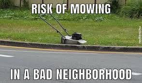 Lawn Mowing Meme  There are risks to mowing under any circumstances. But never leave your push mower unattended, the wheels may go missing. Thank you to the individual that took the time to share this meme with the public.