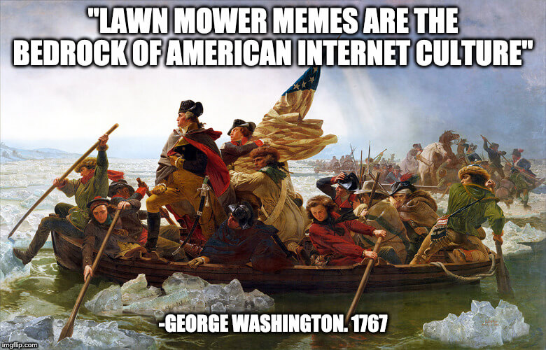 Lawn mower memes are the bedrock of American Internet Culture. George Washington 1767