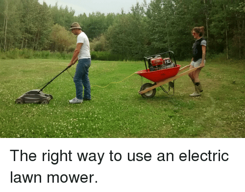 Electric Lawn Mower Meme  Most people don't know this, but the proper way to use an electric lawn mower is to ride behind it with a gas powered generator. Preferably in a wheelbarrow.