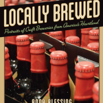 LOCALLY BREWED Portraits of Craft Breweries From America's Heartland