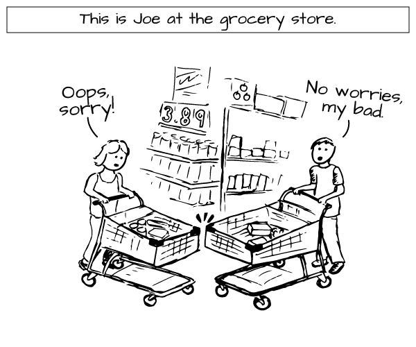 This is Joe at the Grocery Store (Joe accidentlally cuts someone off and apologizes)