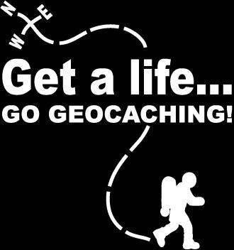 GET A LIFE, GO GEOCACHING!