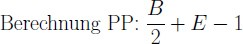 \normalsize \text{Berechnung PP: } \frac B 2 +E-1