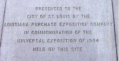 Presented to the City of St. Louis by the Louisiana Purchase Exposition Company in commemoration of the Universal Exposition of 1904, Held on this site.