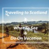 Traveling to Scotland- What To See & Do On Vacation