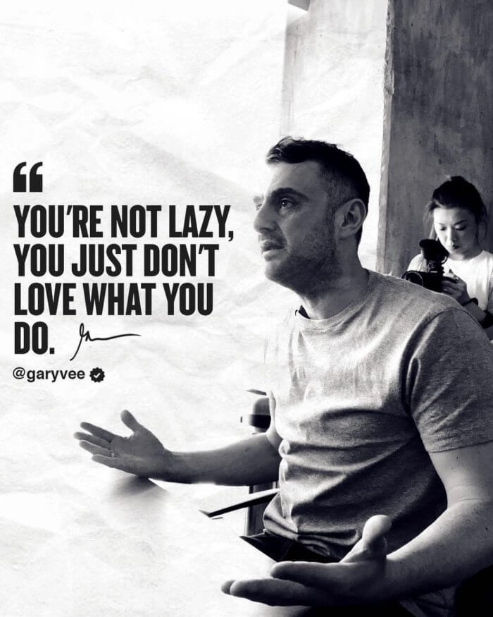 GaryVee quotes -- You're not lazy, you just don't love what you do.