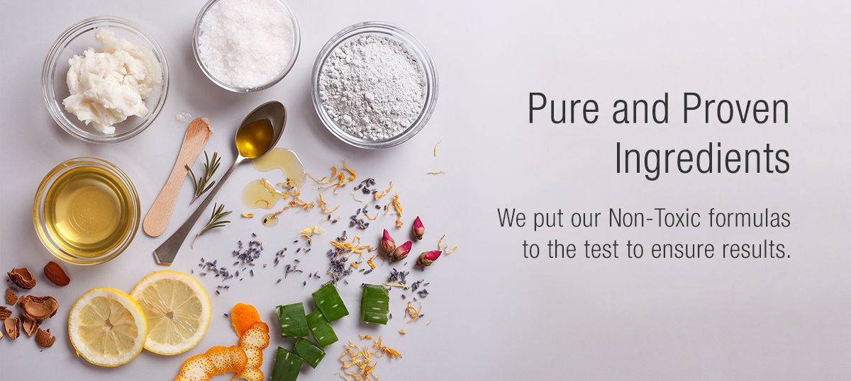 Pure and Proven Ingredients - We put our Non-Toxic formulas to the test to ensure results.