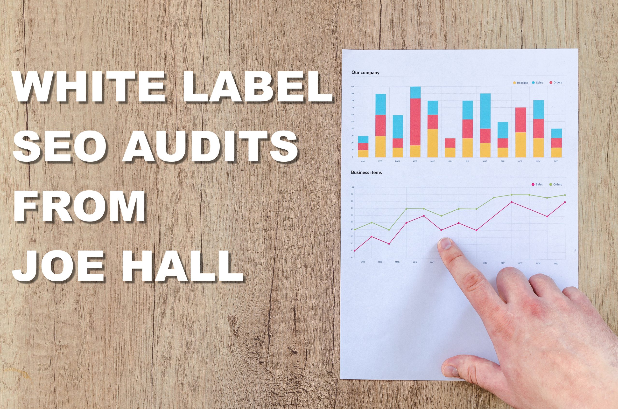 """White Label SEO AUDITS from Joe Hall"" In white block letters beside a paper report with several charts and an index finger pointing at one of the charts with a wood background."
