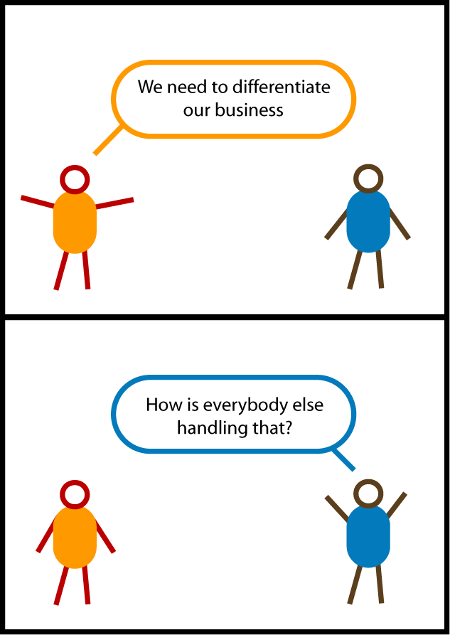 "This is a cartoon called ""How to Differentiate Your Business"". In the first panel, the orange guy says to the blue guy, ""We need to differentiate our business."" The blue guy responds, ""How is everybody else handling that?"""