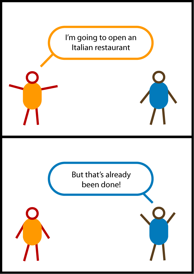 "This is a cartoon. Two stick figures are talking. In the first panel, the orange guy says, ""I'm going to open an Italian restaurant."" In the second panel, the blue guy responds, ""But that's already been done!"""