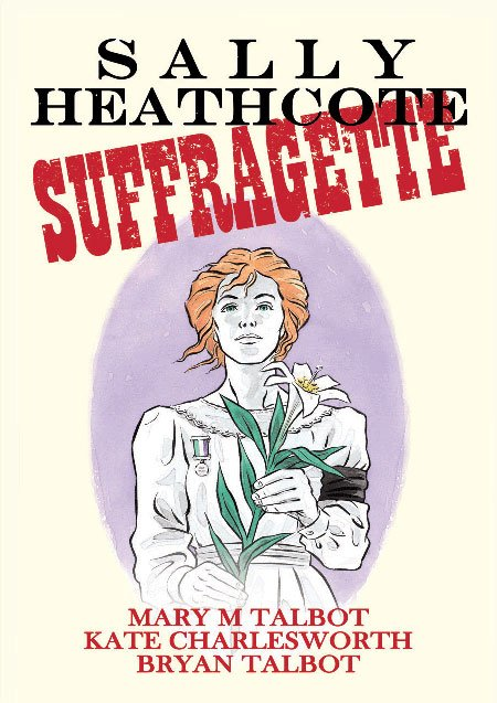 Sally Heathcote: Suffragette, Suffrage Atelier, Mary Talbot, Kate Charlesworth, Brian Talbot, Comics unmasked, British Library, exhibition, feminism, women's rights - HeadStuff.org