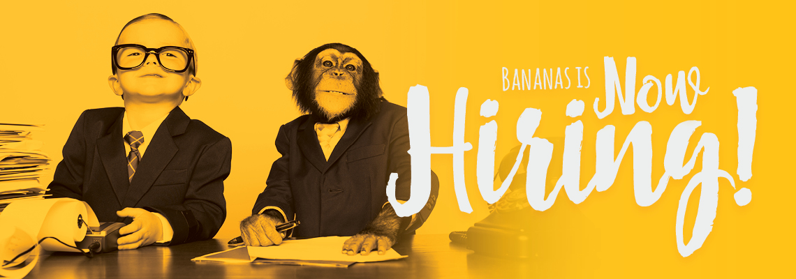 Bananas is Now Hiring!