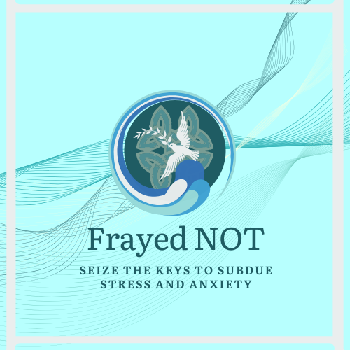 Frayed NOT:  Seize Your Keys to Subduing Stress and Anxiety