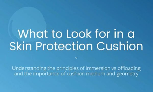 What to Look for in a Skin Protection Cushion: Understanding the principles of immersion vs offloading and the importance of cushion medium and geometry