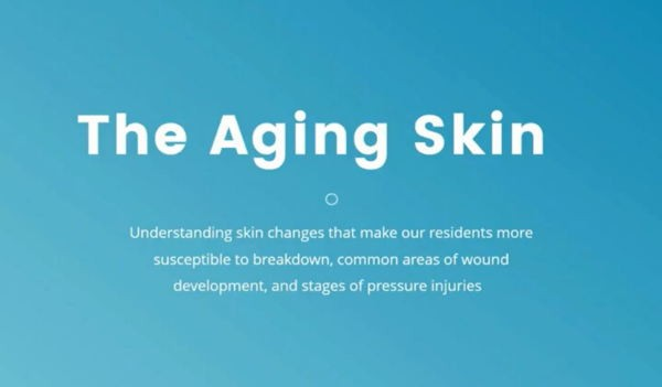 The aging skin: Understanding skin changes that make our residents more susceptible to breakdown, common areas of wound development, and stages of pressure injuries