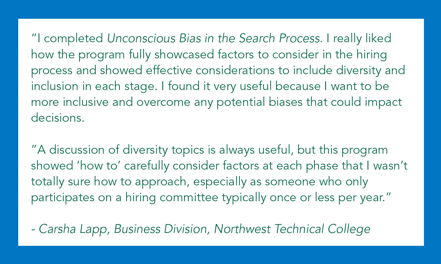 """""""I completed Unconscious Bias in the Search Process. I really liked how the program fully showcased factors to consider in the hiring process and showed effective considerations to include diversity and inclusion in each stage. I found it very useful because I want to be more inclusive and overcome any potential biases that could impact decisions.  """"A discussion of diversity topics is always useful, but this program showed 'how to' carefully consider factors at each phase that I wasn't totally sure how to approach, especially as someone who only participates on a hiring committee typically once or less per year.""""   - Carsha Lapp, Business Division, Northwest Technical College"""