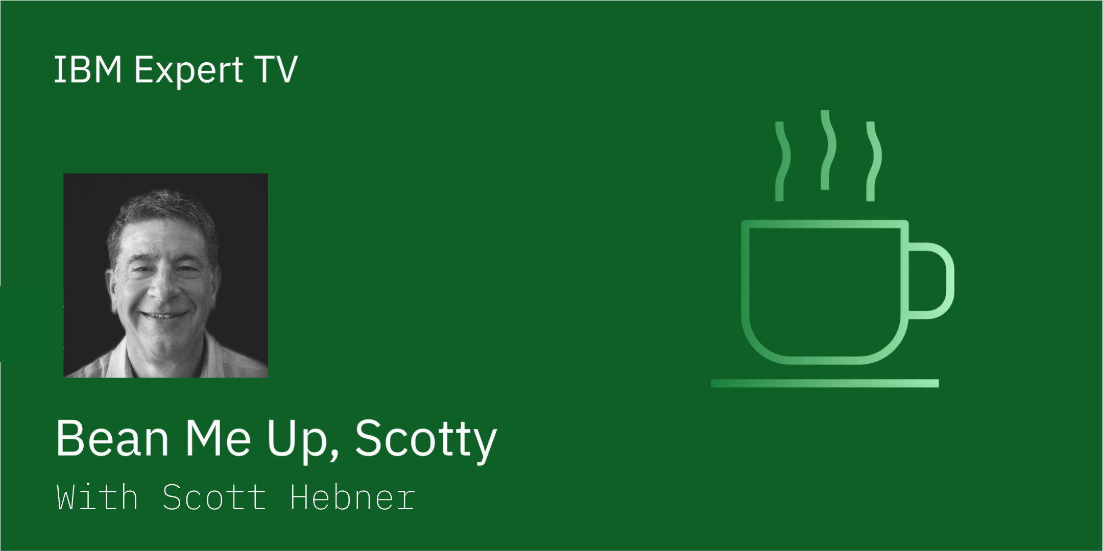 New IBM Expert TV  Show Banner - Beam Me Up, Scotty with Scott Hebner with headshot of Scott Hebner and a graphic of a coffee cup