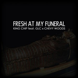 King Chip f. GLC & Chevy Woods - Fresh At My Funeral