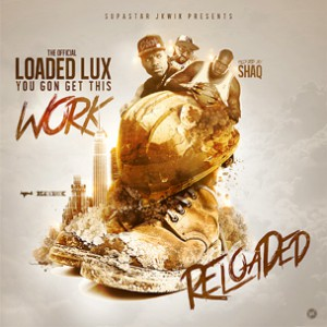 "Loaded Lux ""You Gon Get This Work: Reloaded"" Cover Art, Tracklisting, Download & Mixtape Stream"