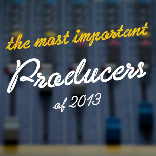 The Most Important Producers Of 2013
