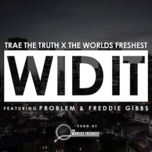 Trae Tha Truth & The Worlds Freshest f. Problem & Freddie Gibbs - Wid It