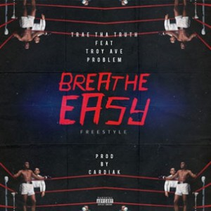 Trae Tha Truth f. Troy Ave & Problem - Breathe Easy Freestyle