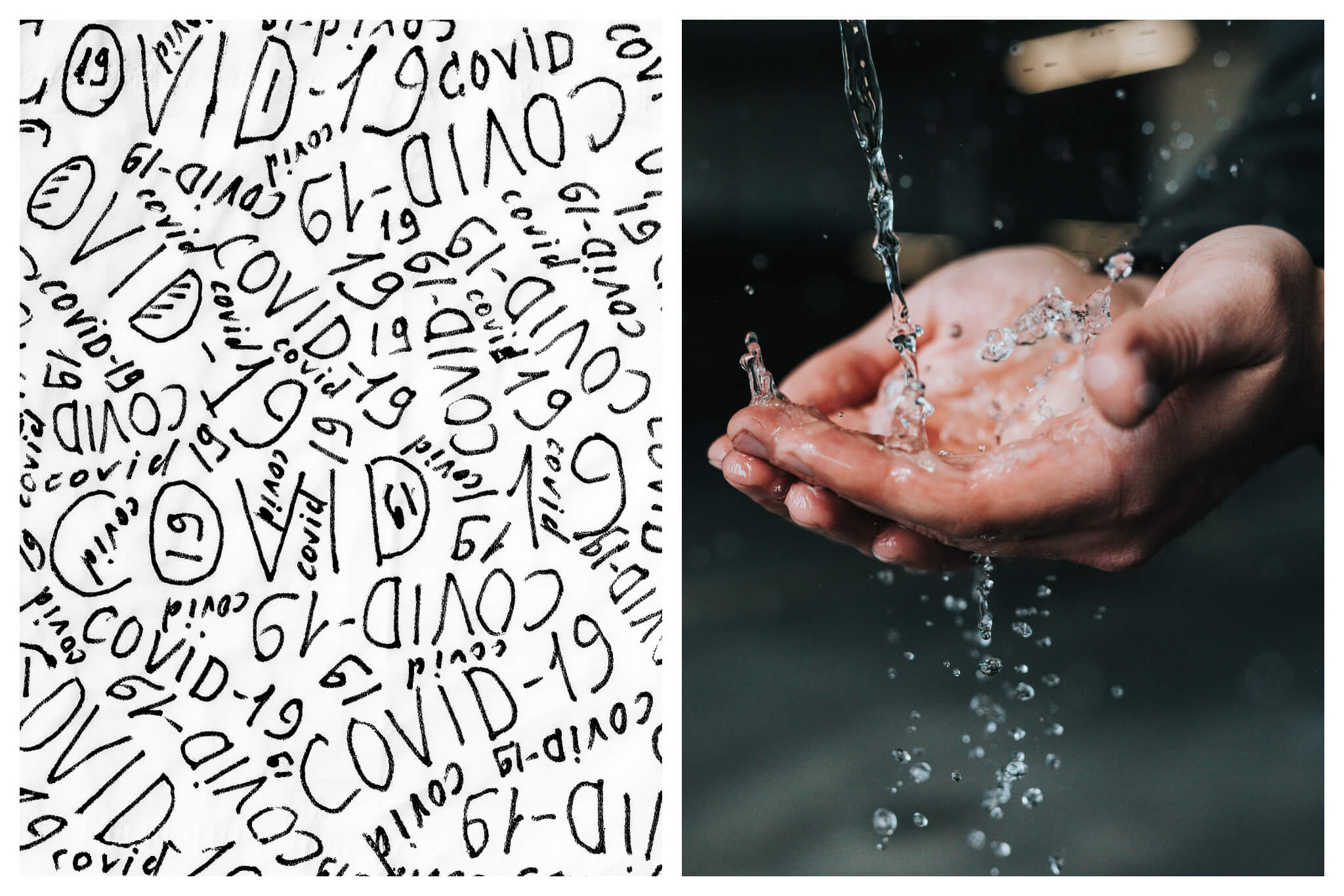 """Left: In black ink, the phrase """"COVID-19"""" is scribbled over and over again on a white piece of paper, Right: A person holds their hands cupped together under a running stream of water."""