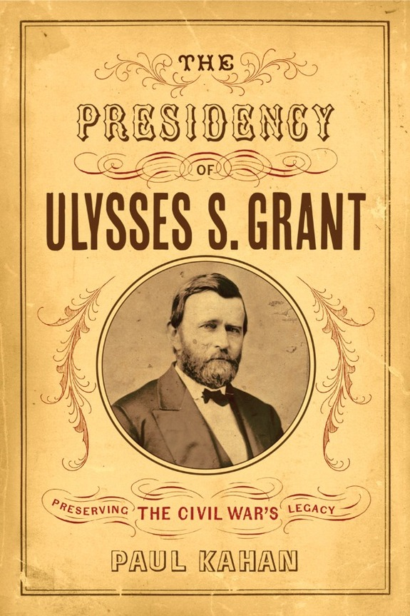 The Presidency Of Ulysses S Grant Preserving The Civil War S Legacy By Paul Kahan Hosted By The Civil War Roundtable Of New Hampshire Epping New Hampshire Events The History List