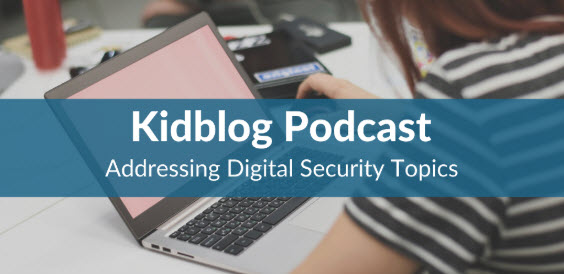 Kidblog Podcast: Addressing Digital Security Topics in Middle to High School Classrooms