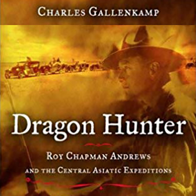 Dragon Hunter: Roy Chapman and the Central Asiatic Expeditions