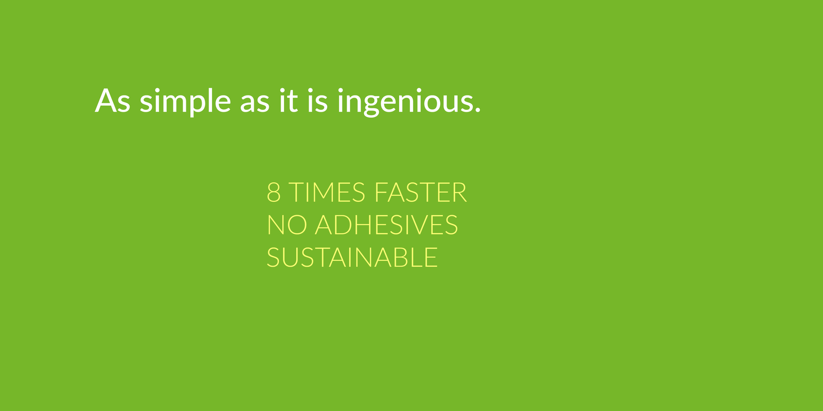 As simple as it is ingenious. 8 times faster, no adhesives, sustainable.