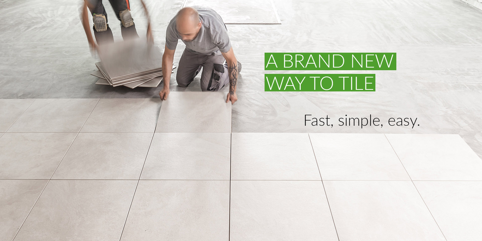 A brand new way to tile. Fast, simple, easy.