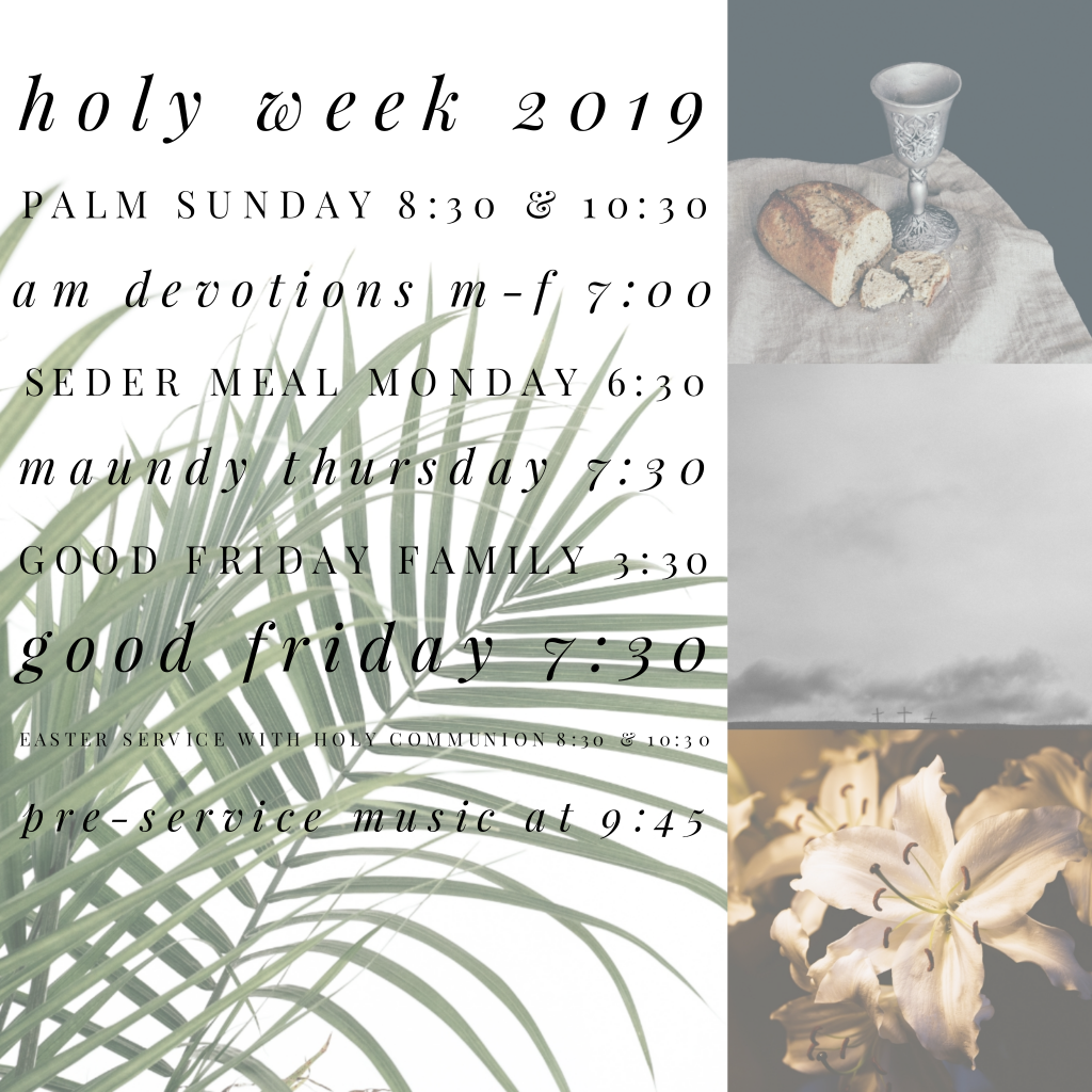 Holy Week 2019 Palm Sunday 8:30 & 10:30 am AM Devotions M-F 7:00 a, Seder Meal Monday 6:30 pm Maundy Thursday 7:30 pm Good Friday Family 3:30 pm Good Friday 7:30 pm Easter Service with Holy Communion 8:30 & 10:30 am Pre-service Music at 9:45