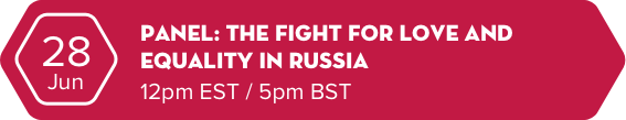June 28 - Panel: The fight for Love and Equality in Russia - 12pm EST / 5pm BST