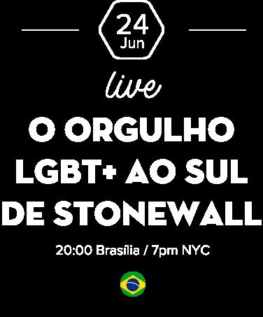 24 Jun |  Live: O ORGULHO LGBT+ AO SUL DE STONEWALL  20:00 Brasília / 7pm NYC
