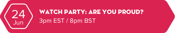 24 Jun - Watch party: Are you proud? - 3pm EST / 8pm BST