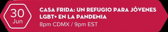 30 Jun -  CASA FRIDA: UN REFUGIO PARA JÓVENES LGBT+ DURANTE LA PANDEMIA  8pm CDMX / 9pm EST