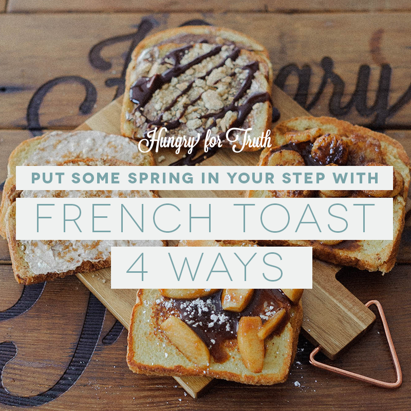 Hungry for Truth French Toast Four Ways Recipe