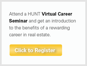 Attend a HUNT Virtual Career Seminar and get an introduction to the benefits of a rewarding career in Real Estate.