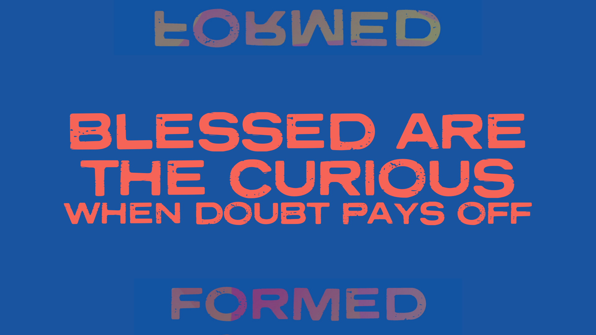 Blessed are the Curious, When Doubt Pays Off