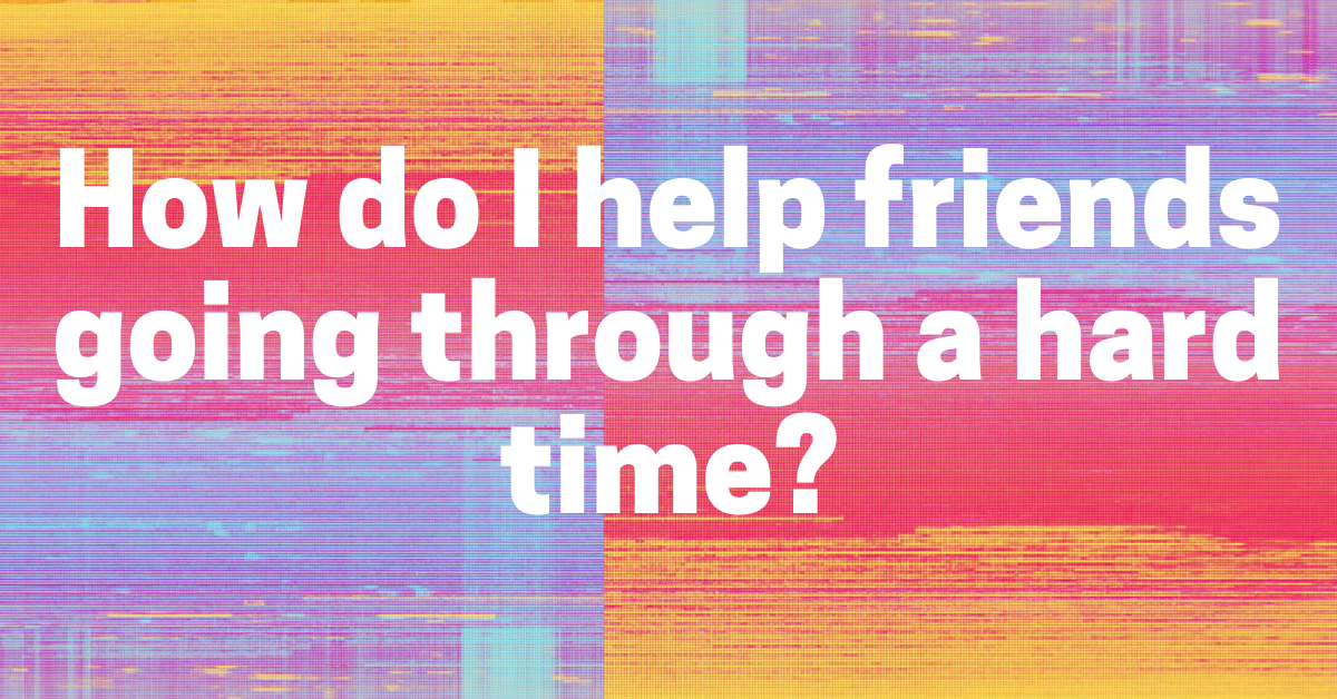 How do I help friends going through a hard time?