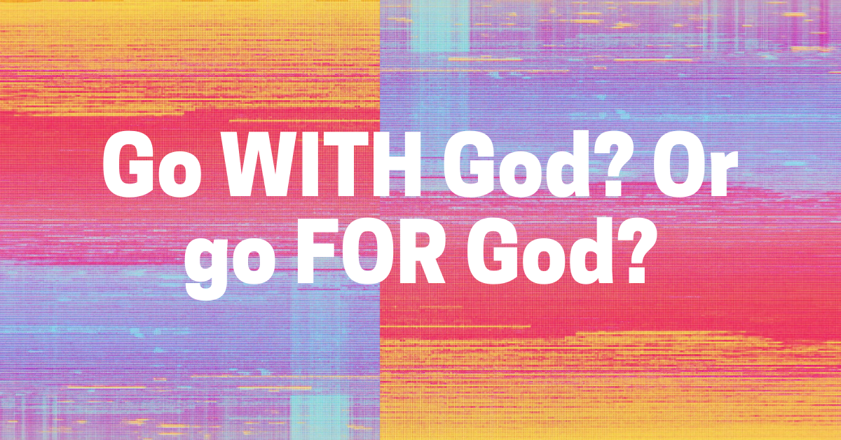 Go WITH God? Or go FOR God?