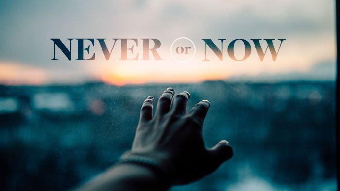 Never or Now