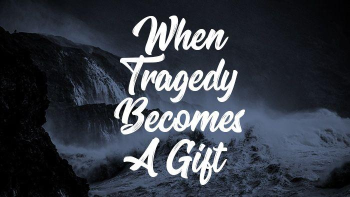 When Tragedy Becomes A Gift