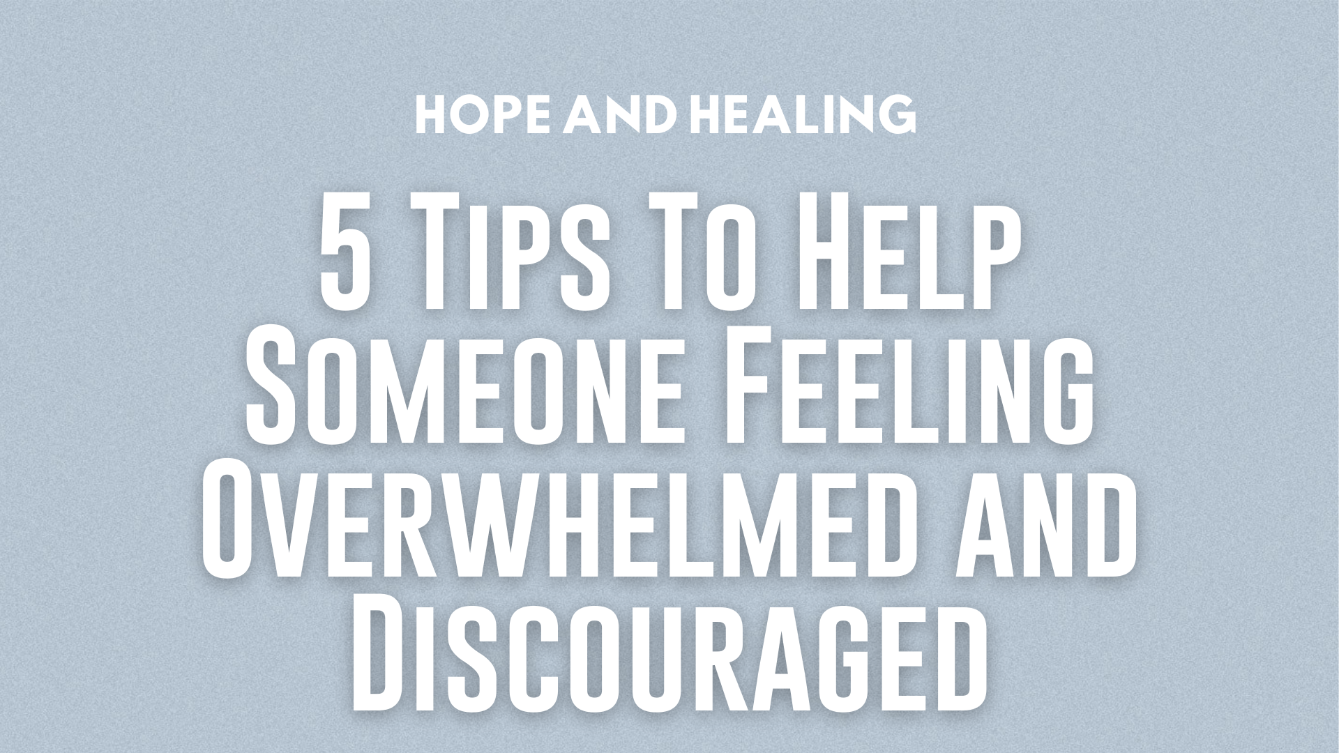 5 Tips To Help Someone Feeling Overwhelmed and Discouraged