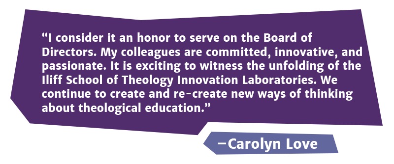 I consider it an honor to serve on the Board of Directors. My colleagues are committed, innovative, and passionate. It is exciting to witness the unfolding of the Iliff School of Theology Innovation Laboratories. We continue to create and re-create new ways of thinking about theological education.