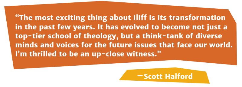 The most exciting thing about Iliff is its transformation in the past few years. It has evolved to become not just a top-tier school of theology, but a think-tank of diverse minds and voices for the future issues that face our world. I'm thrilled to be an up-close witness.