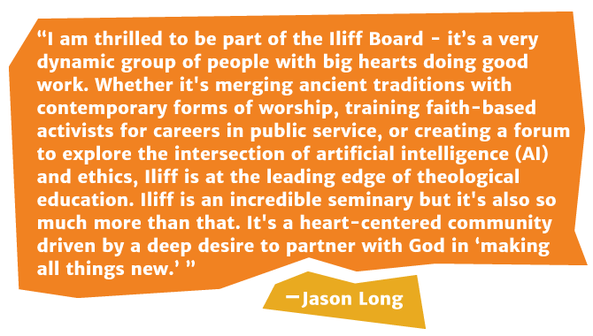 I am thrilled to be part of the Iliff Board - it's a very dynamic group of people with big hearts doing good work. Whether it's merging ancient traditions with contemporary forms of worship, training faith-based activists for careers in public service, or creating a forum to explore the intersection of artificial intelligence (AI) and ethics, Iliff is at the leading edge of theological education. Iliff is an incredible seminary but it's also so much more than that. It's a heart-centered community driven by a deep desire to partner with God in 'making all things new.